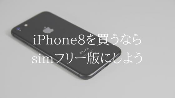 iPhone8はsimフリー版にしよう