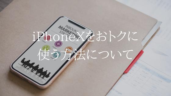 iPhoneXをおトクに使う方法について